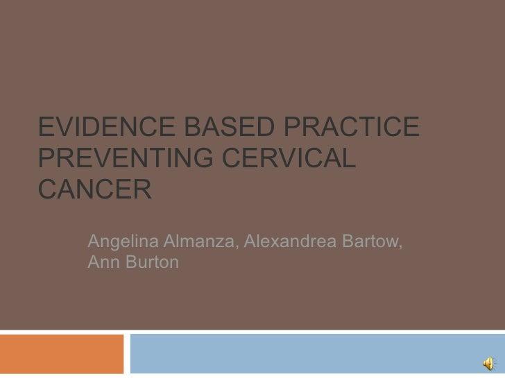EVIDENCE BASED PRACTICE PREVENTING CERVICAL CANCER Angelina Almanza, Alexandrea Bartow, Ann Burton