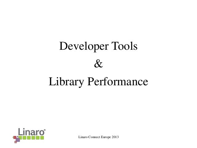 Linaro Connect Europe 2013 Developer Tools & Library Performance