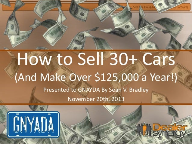 How to Sell 30+ Cars (And Make $125,000 a Year!)  How to Sell 30+ Cars (And Make Over $125,000 a Year!) Presented to GNAYD...