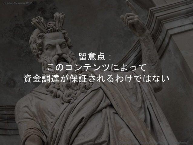 留意点: このコンテンツによって 資金調達が保証されるわけではない Copyright 2018 Masayuki Tadokoro All rights reserved Startup Science 2018