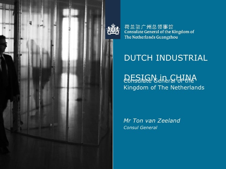 DUTCH INDUSTRIAL  DESIGN in CHINA <ul><li>Consulate General of the Kingdom of The Netherlands </li></ul><ul><li>Mr Ton van...