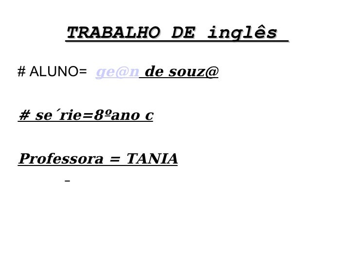 TRABALHO DE inglês  <ul><li># ALUNO=  [email_address]  de souz@ </li></ul><ul><li># se´rie=8ºano c </li></ul><ul><li>Profe...