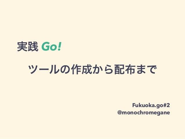 ツールの作成から配布まで Fukuoka.go#2 @monochromegane 実践 Go!