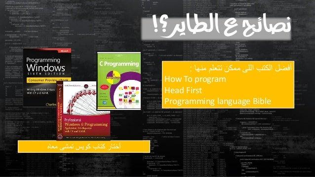 نصائح ع الطاير؟!  أفضل الكتب اللى ممكن تتعلم منها :  How To program  Head First  Programming language Bible  أختار كتاب كو...