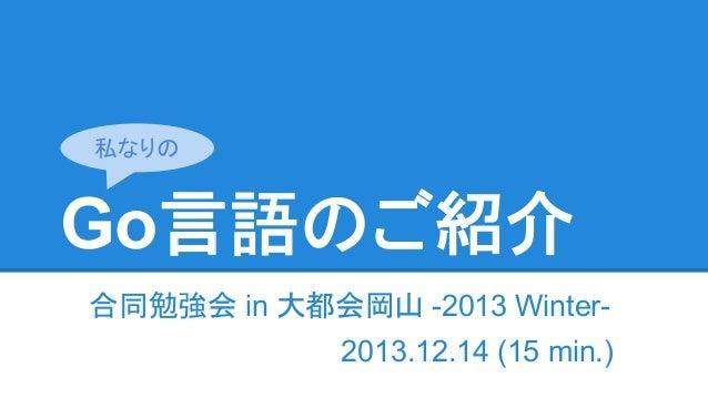 Go言語のご紹介 合同勉強会 in 大都会岡山 -2013 Winter- 2013.12.14 (15 min.) 私なりの