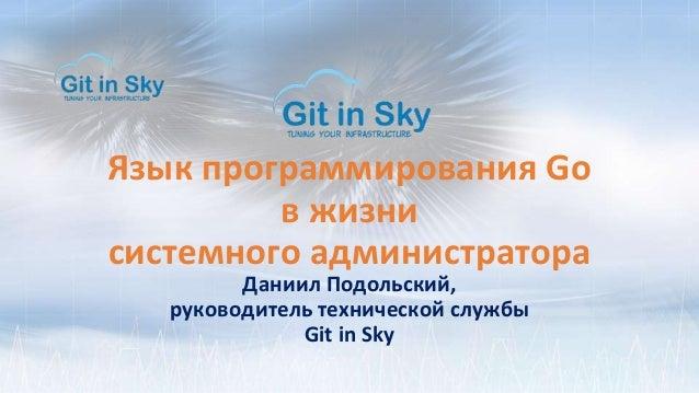 Язык программирования Go в жизни системного администратора Даниил Подольский, руководитель технической службы Git in Sky