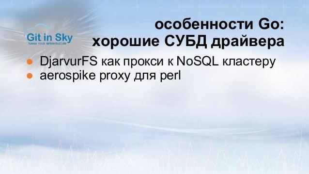 особенности Go: хорошие СУБД драйвера ● DjarvurFS как прокси к NoSQL кластеру ● aerospike proxy для perl