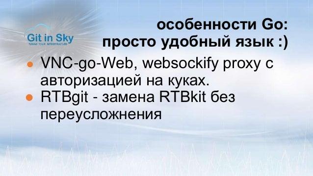 особенности Go: просто удобный язык :) ● VNC-go-Web, websoсkify proxy с авторизацией на куках. ● RTBgit - замена RTBkit бе...
