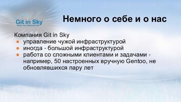 Немного о себе и о нас Компания Git in Sky ● управление чужой инфраструктурой ● иногда - большой инфраструктурой ● работа ...