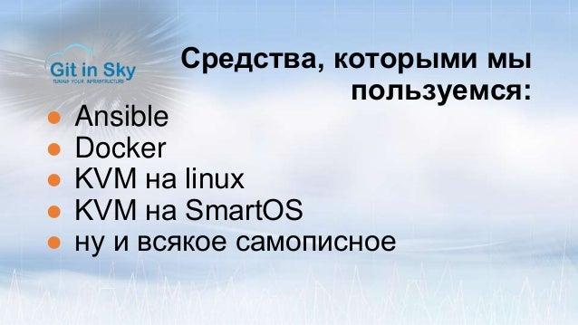 Средства, которыми мы пользуемся: ● Ansible ● Docker ● KVM на linux ● KVM на SmartOS ● ну и всякое самописное