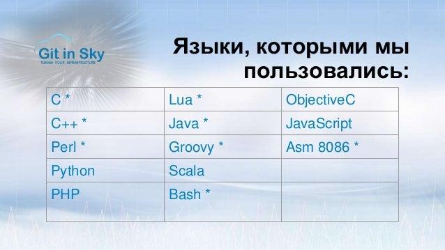 Языки, которыми мы пользовались: C * Lua * ObjectiveC C++ * Java * JavaScript Perl * Groovy * Asm 8086 * Python Scala PHP ...
