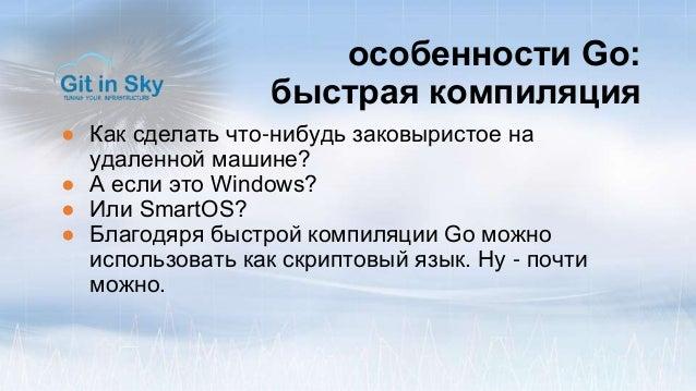 особенности Go: быстрая компиляция ● Как сделать что-нибудь заковыристое на удаленной машине? ● А если это Windows? ● Или ...