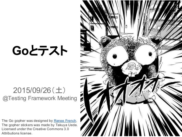 Goとテスト 2015/09/26(土) @Testing Framework Meeting The Go gopher was designed by Renee French. The gopher stickers was made b...