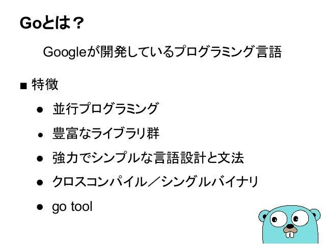 Goとは? Googleが開発しているプログラミング言語 ■ 特徴 ● 並行プログラミング ● 豊富なライブラリ群 ● 強力でシンプルな言語設計と文法 ● クロスコンパイル/シングルバイナリ ● go tool