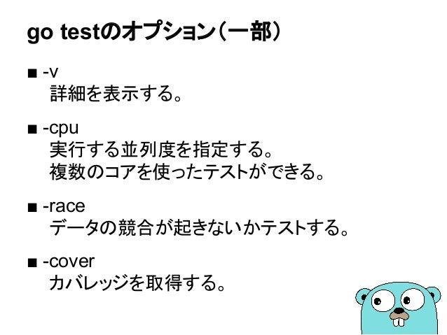 go testのオプション(一部) ■ -v 詳細を表示する。 ■ -cpu 実行する並列度を指定する。 複数のコアを使ったテストができる。 ■ -race データの競合が起きないかテストする。 ■ -cover カバレッジを取得する。