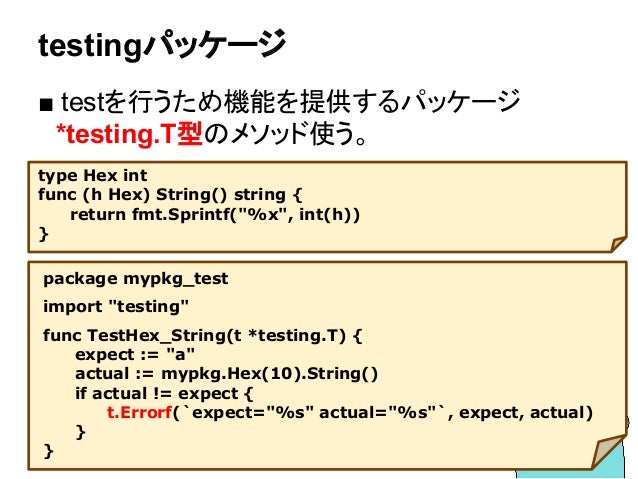 "testingパッケージ ■ testを行うため機能を提供するパッケージ  *testing.T型のメソッド使う。 package mypkg_test import ""testing"" func TestHex_String(t *testi..."