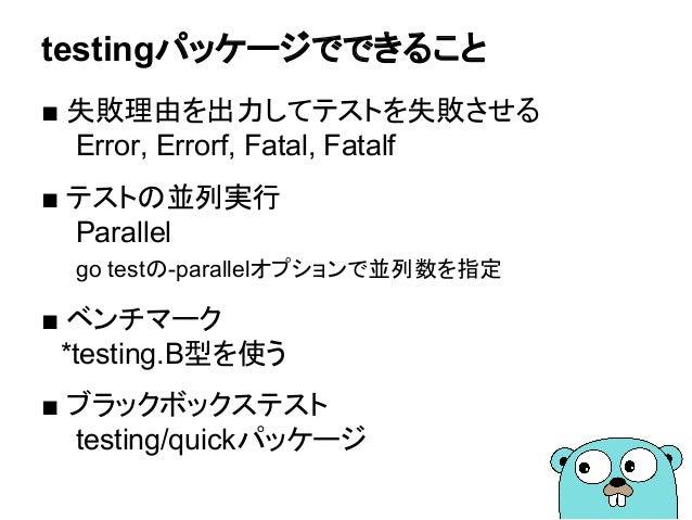 testingパッケージでできること ■ 失敗理由を出力してテストを失敗させる Error, Errorf, Fatal, Fatalf ■ テストの並列実行 Parallel go testの-parallelオプションで並列数を指定 ■ ベ...