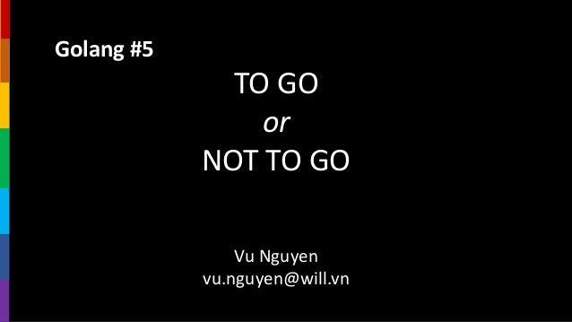 Golang #5 TO GO or NOT TO GO Vu Nguyen vu.nguyen@will.vn