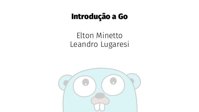 Introdução a Go Elton Minetto Leandro Lugaresi