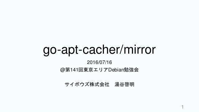 go-apt-cacher/mirror 2016/07/16 @第141回東京エリアDebian勉強会 サイボウズ株式会社 湯谷啓明 1