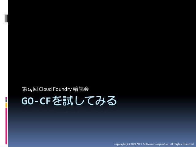 第14回 Cloud Foundry 輪読会  GO-CFを試してみる  Copyright(C) 2013 NTT Software Corporation All Rights Reserved.