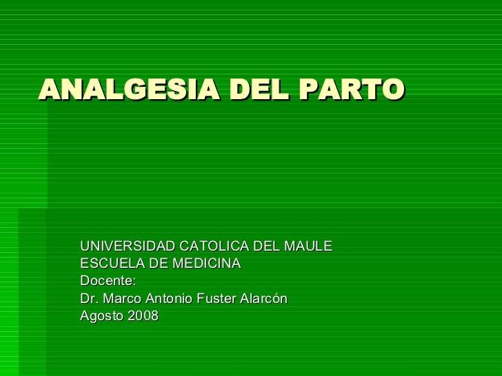ANALGESIA DEL PARTO UNIVERSIDAD CATOLICA DEL MAULE ESCUELA DE MEDICINA Docente: Dr. Marco Antonio Fuster Alarcón Agosto 2008