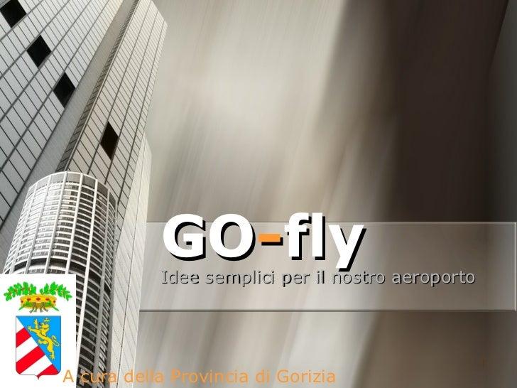 GO - fly Idee semplici per il nostro aeroporto A cura della Provincia di Gorizia