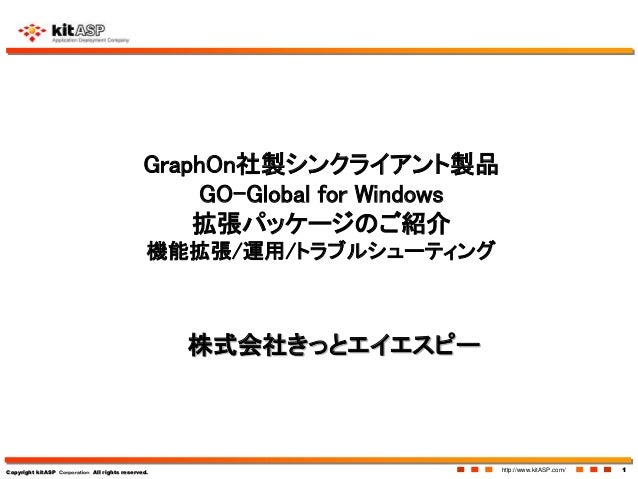 Copyright kitASP Corporation All rights reserved. http://www.kitASP.com/ 1 GraphOn社製シンクライアント製品 GO-Global for Windows 拡張パッケ...