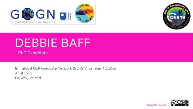 DEBBIE BAFF 8th Global OER Graduate Network (GO-GN) Seminar / OER19 April 2019 Galway, Ireland PhD Candidate @debbaff Debb...