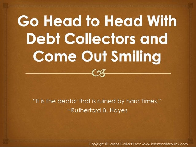 """""""It is the debtor that is ruined by hard times.""""  ~Rutherford B. Hayes  Copyright © Lorene Collier Purcy: www.lorenecollie..."""