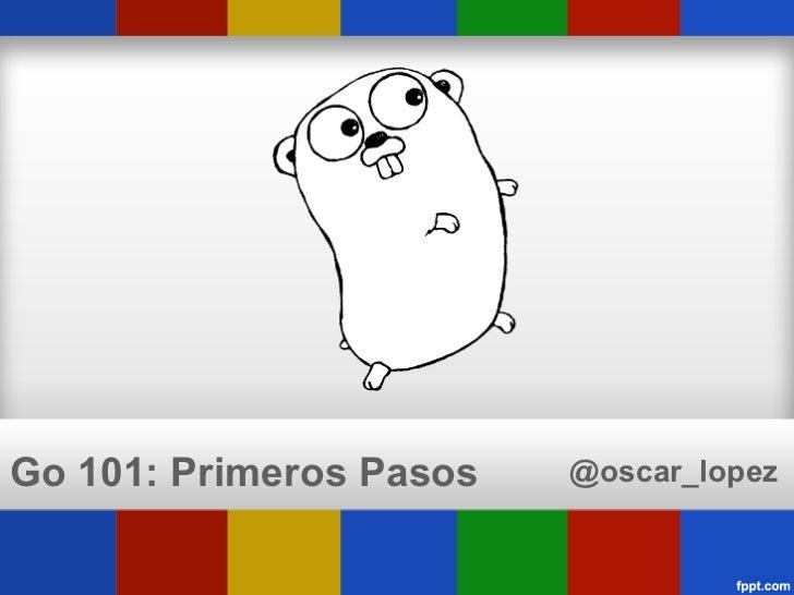 Go 101: Primeros Pasos   @oscar_lopez