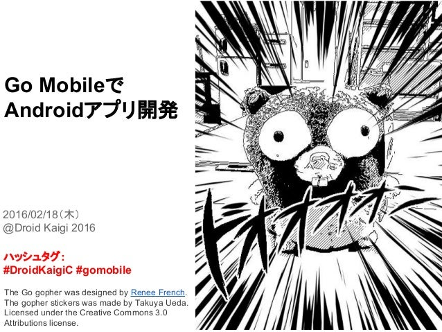 Go Mobileで Androidアプリ開発 2016/02/18(木) @Droid Kaigi 2016 The Go gopher was designed by Renee French. The gopher stickers wa...