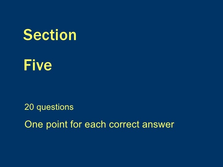 Section  Five 20 questions One point for each correct answer