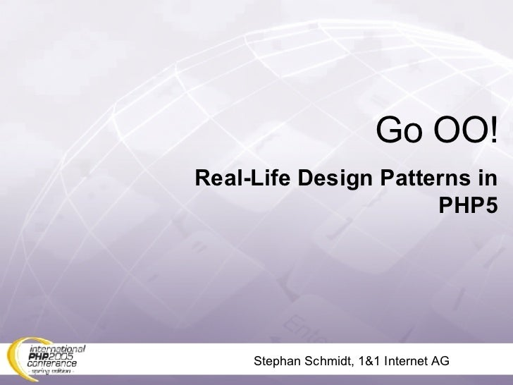 Stephan Schmidt, 1&1 Internet AG Go OO! Real-Life Design Patterns in PHP5