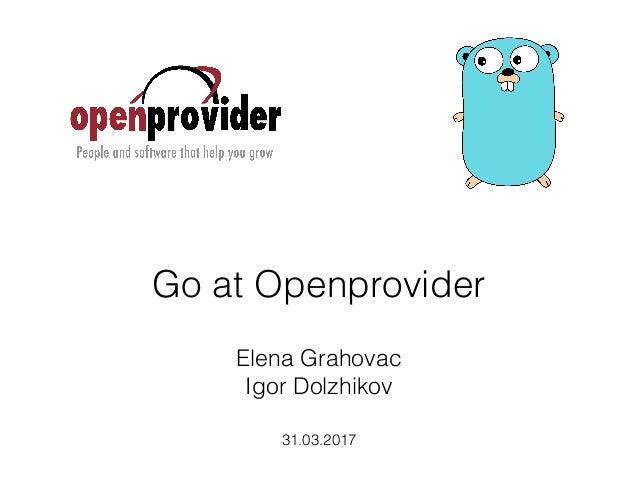 Go at Openprovider 31.03.2017 Elena Grahovac Igor Dolzhikov