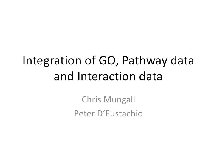 Integration of GO, Pathway data and Interaction data<br />Chris Mungall<br />Peter D'Eustachio<br />