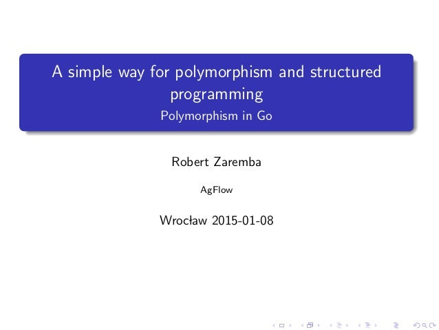 A simple way for polymorphism and structured programming Polymorphism in Go Robert Zaremba AgFlow Wroclaw 2015-01-08