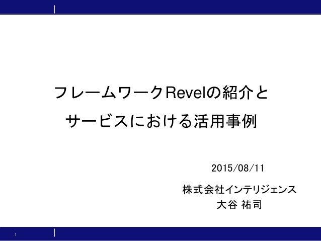 フレームワークRevelの紹介と サービスにおける活用事例 株式会社インテリジェンス 大谷 祐司 1 2015/08/11