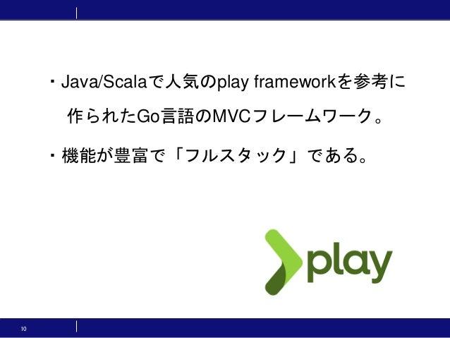 10 ・Java/Scalaで人気のplay frameworkを参考に 作られたGo言語のMVCフレームワーク。 ・機能が豊富で「フルスタック」である。