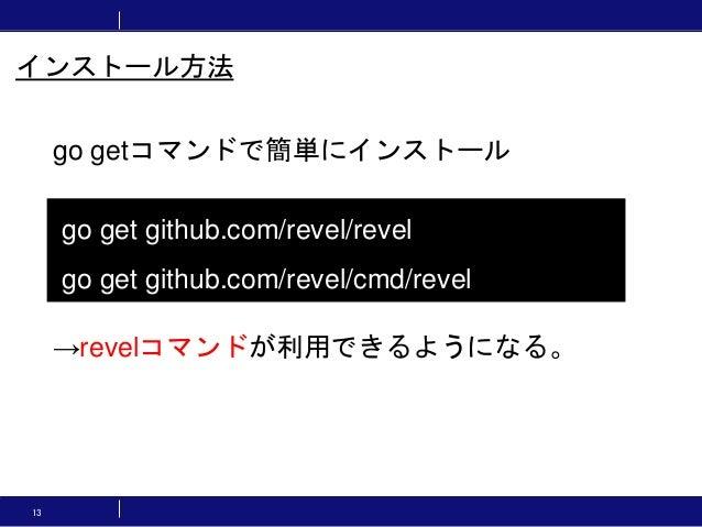 13 go getコマンドで簡単にインストール →revelコマンドが利用できるようになる。 go get github.com/revel/revel go get github.com/revel/cmd/revel インストール方法