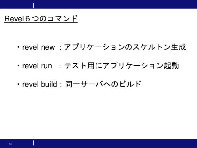 14 ・revel new : アプリケーションのスケルトン生成 ・revel run :テスト用にアプリケーション起動 ・revel build:同一サーバへのビルド Revel6つのコマンド