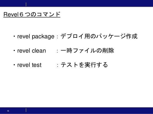 15 ・revel package:デプロイ用のパッケージ作成 ・revel clean :一時ファイルの削除 ・revel test :テストを実行する Revel6つのコマンド