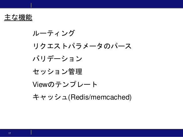 17 ルーティング リクエストパラメータのパース バリデーション セッション管理 Viewのテンプレート キャッシュ(Redis/memcached) 主な機能