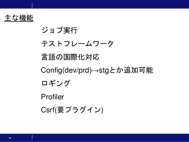 18 ジョブ実行 テストフレームワーク 言語の国際化対応 Config(dev/prd)→stgとか追加可能 ロギング Profiler Csrf(要プラグイン) 主な機能