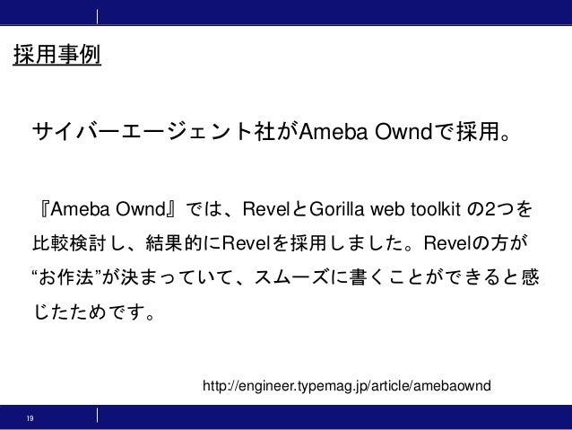 """19 サイバーエージェント社がAmeba Owndで採用。 『Ameba Ownd』では、RevelとGorilla web toolkit の2つを 比較検討し、結果的にRevelを採用しました。Revelの方が """"お作法""""が決まっていて、ス..."""