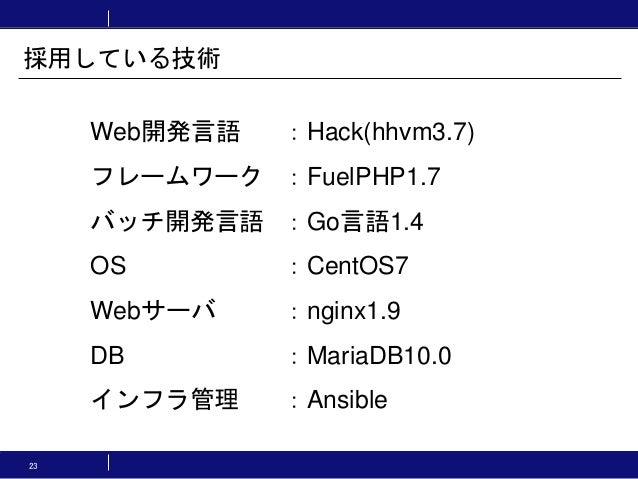 Web開発言語 :Hack(hhvm3.7) フレームワーク :FuelPHP1.7 バッチ開発言語 :Go言語1.4 OS :CentOS7 Webサーバ :nginx1.9 DB :MariaDB10.0 インフラ管理 :Ansible 採...