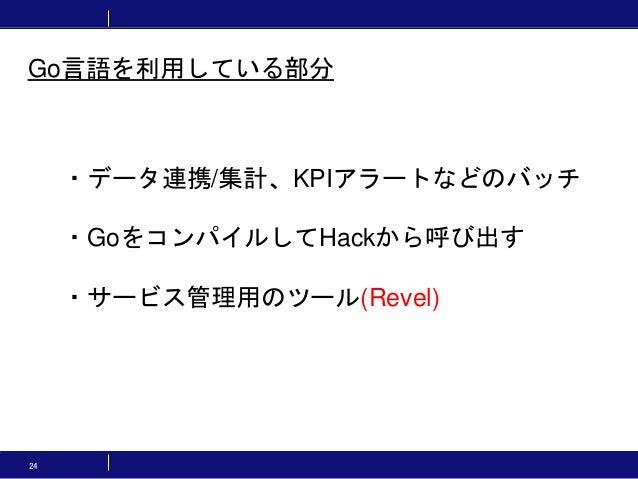 24 ・データ連携/集計、KPIアラートなどのバッチ ・GoをコンパイルしてHackから呼び出す ・サービス管理用のツール(Revel) Go言語を利用している部分