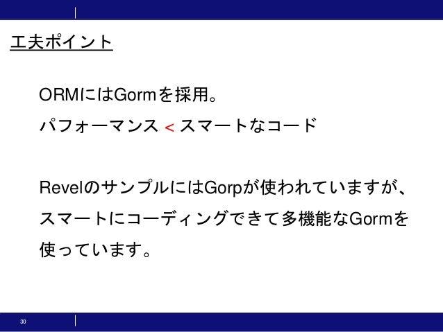 30 工夫ポイント ORMにはGormを採用。 パフォーマンス < スマートなコード RevelのサンプルにはGorpが使われていますが、 スマートにコーディングできて多機能なGormを 使っています。