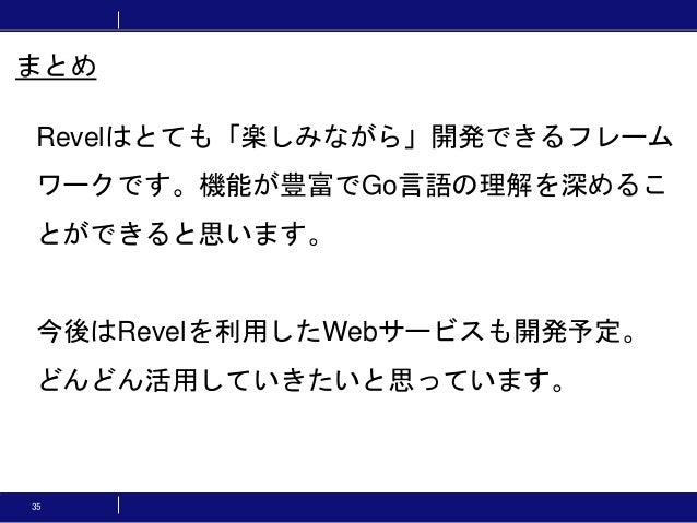 35 まとめ Revelはとても「楽しみながら」開発できるフレーム ワークです。機能が豊富でGo言語の理解を深めるこ とができると思います。 今後はRevelを利用したWebサービスも開発予定。 どんどん活用していきたいと思っています。
