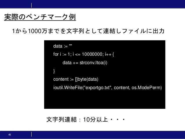 """45 1から1000万までを文字列として連結しファイルに出力 実際のベンチマーク例 data := """""""" for i := 1; i <= 10000000; i++ { data += strconv.Itoa(i) } content :=..."""
